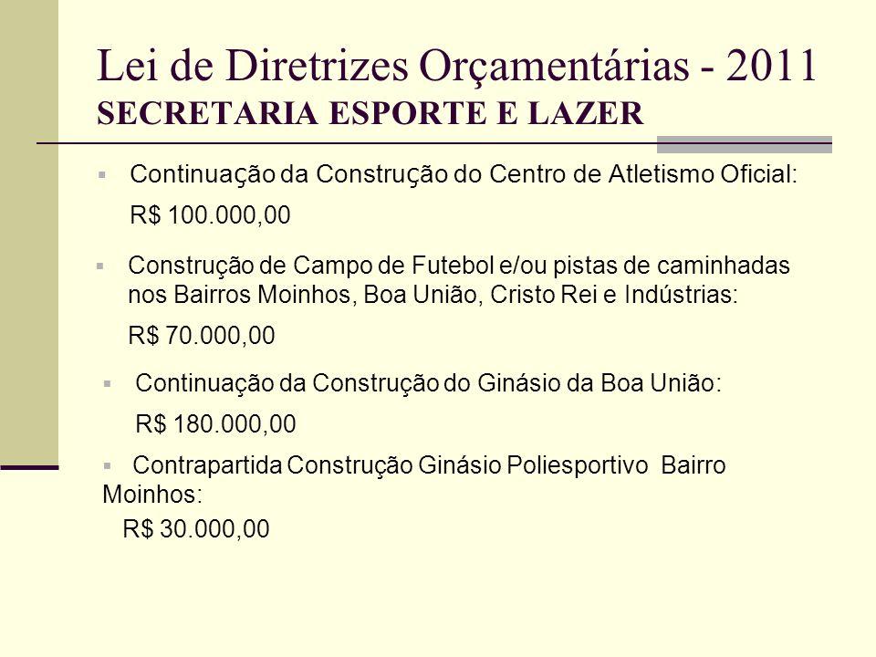 Lei de Diretrizes Orçamentárias - 2011 SECRETARIA ESPORTE E LAZER Continua ç ão da Constru ç ão do Centro de Atletismo Oficial: R$ 100.000,00 Construç