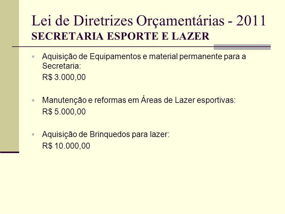 Lei de Diretrizes Orçamentárias - 2011 SECRETARIA ESPORTE E LAZER Aquisição de Equipamentos e material permanente para a Secretaria: R$ 3.000,00 Manut