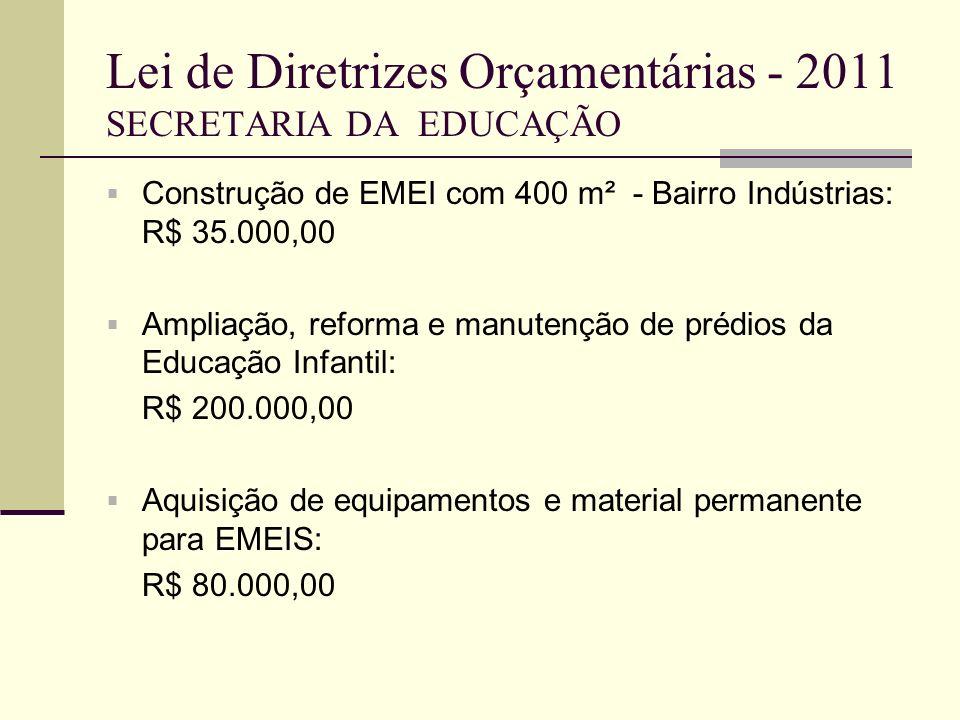 Lei de Diretrizes Orçamentárias - 2011 SECRETARIA DA EDUCAÇÃO Construção de EMEI com 400 m² - Bairro Indústrias: R$ 35.000,00 Ampliação, reforma e man