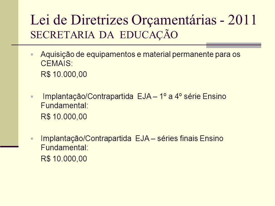 Lei de Diretrizes Orçamentárias - 2011 SECRETARIA DA EDUCAÇÃO Aquisição de equipamentos e material permanente para os CEMAIS: R$ 10.000,00 Implantação