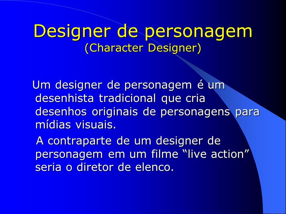 Designer de personagem (Character Designer) Um designer de personagem é um desenhista tradicional que cria desenhos originais de personagens para mídi