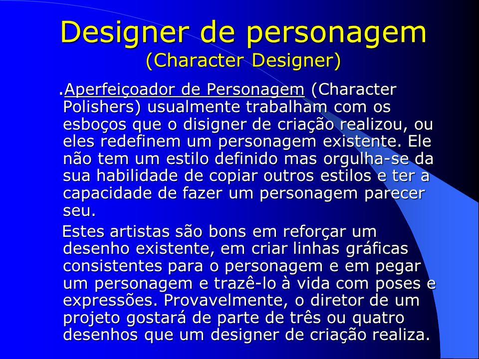 Designer de personagem (Character Designer). Aperfeiçoador de Personagem (Character Polishers) usualmente trabalham com os esboços que o disigner de c