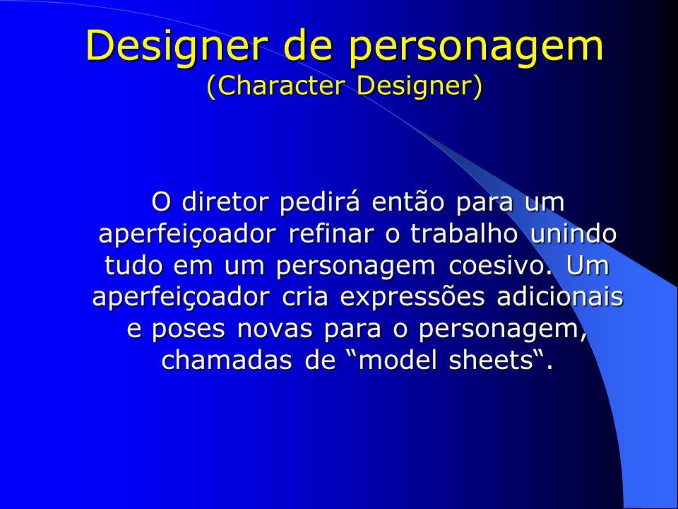 Designer de personagem (Character Designer) O diretor pedirá então para um aperfeiçoador refinar o trabalho unindo tudo em um personagem coesivo. Um a