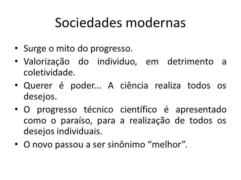 Sociedades modernas Surge o mito do progresso. Valorização do individuo, em detrimento a coletividade. Querer é poder... A ciência realiza todos os de