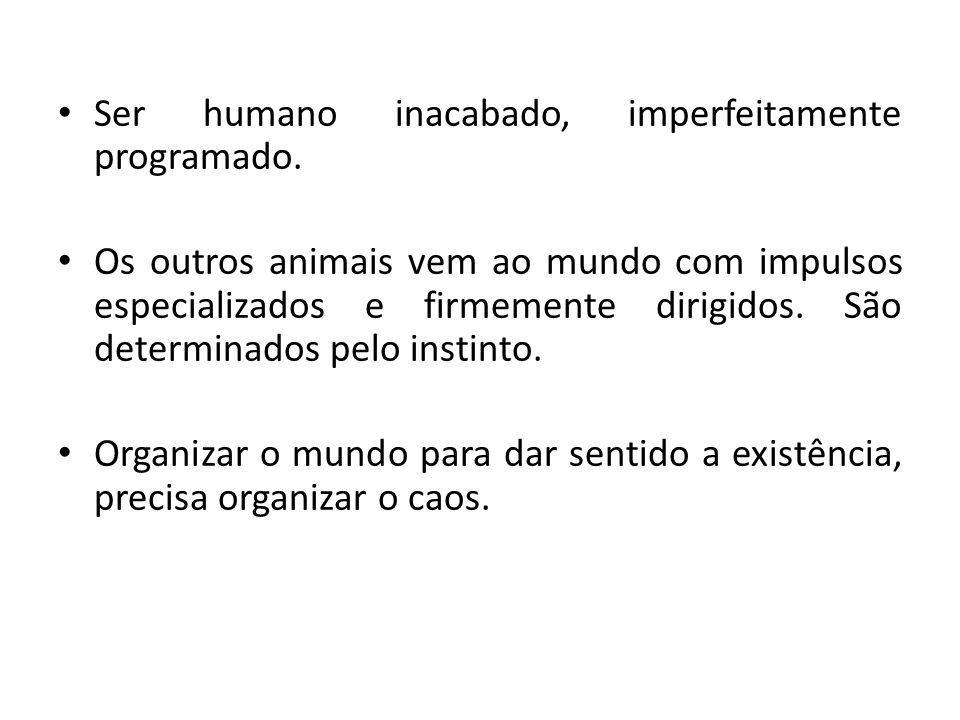 Ser humano inacabado, imperfeitamente programado. Os outros animais vem ao mundo com impulsos especializados e firmemente dirigidos. São determinados