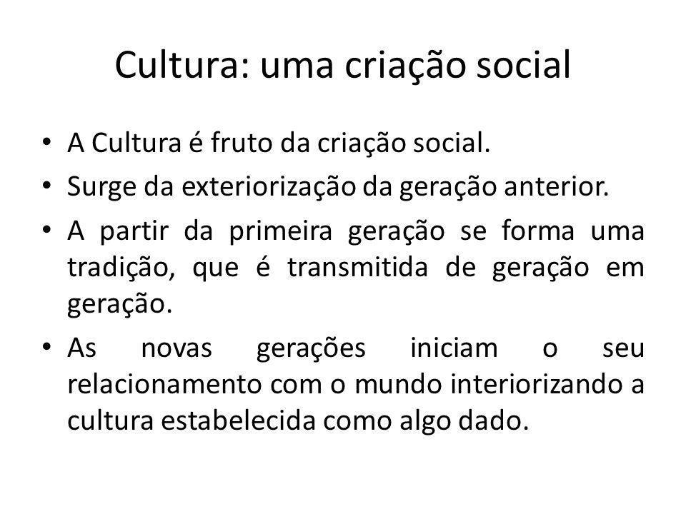 Cultura: uma criação social A Cultura é fruto da criação social. Surge da exteriorização da geração anterior. A partir da primeira geração se forma um
