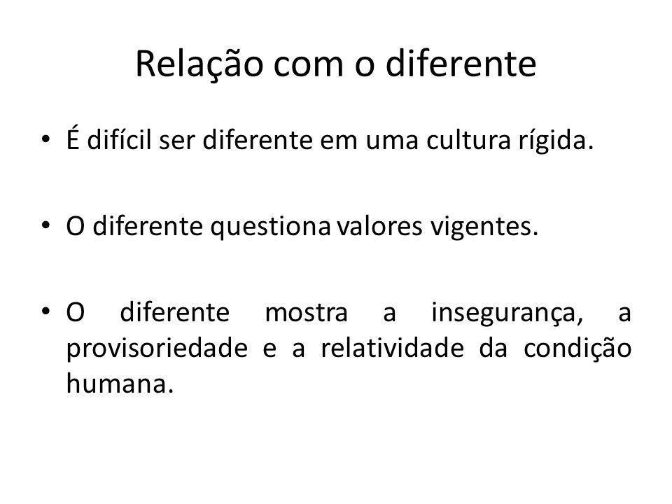 Relação com o diferente É difícil ser diferente em uma cultura rígida. O diferente questiona valores vigentes. O diferente mostra a insegurança, a pro