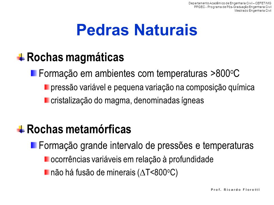 Pedras Naturais Rochas magmáticas Formação em ambientes com temperaturas >800 o C pressão variável e pequena variação na composição química cristaliza