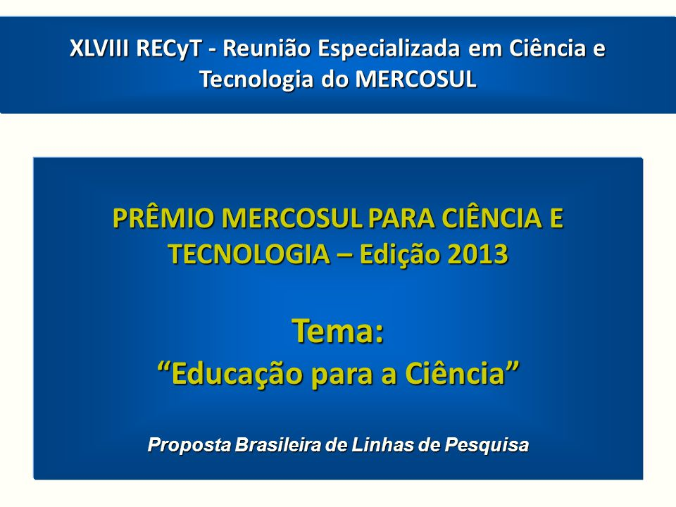 PRÊMIO MERCOSUL PARA CIÊNCIA E TECNOLOGIA – Edição 2013 Tema: Educação para a Ciência Proposta Brasileira de Linhas de Pesquisa XLVIII RECyT - Reunião Especializada em Ciência e Tecnologia do MERCOSUL