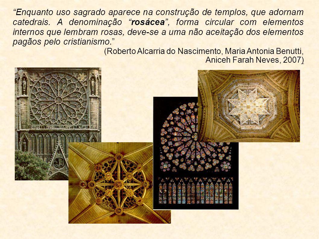 Enquanto uso sagrado aparece na construção de templos, que adornam catedrais. A denominação rosácea, forma circular com elementos internos que lembram