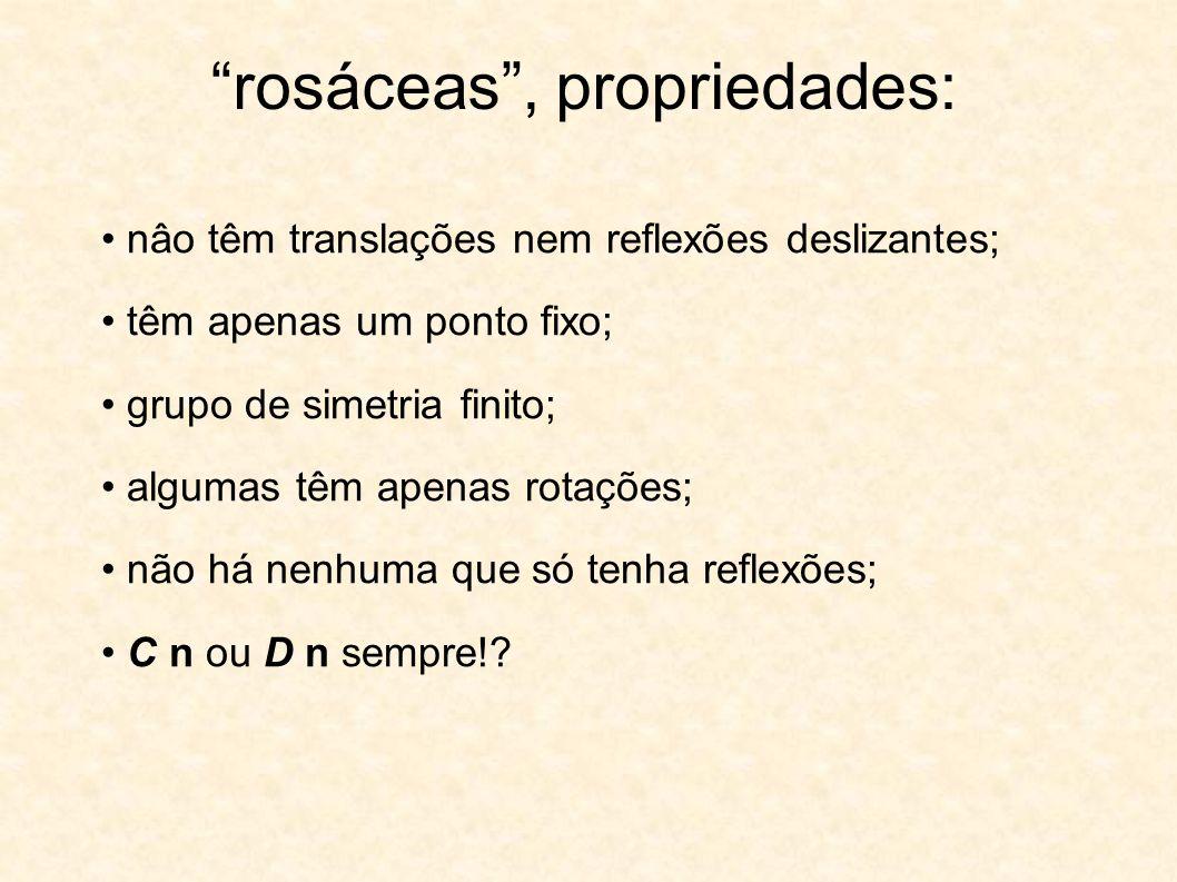 rosáceas, propriedades: nâo têm translações nem reflexões deslizantes; têm apenas um ponto fixo; grupo de simetria finito; algumas têm apenas rotações