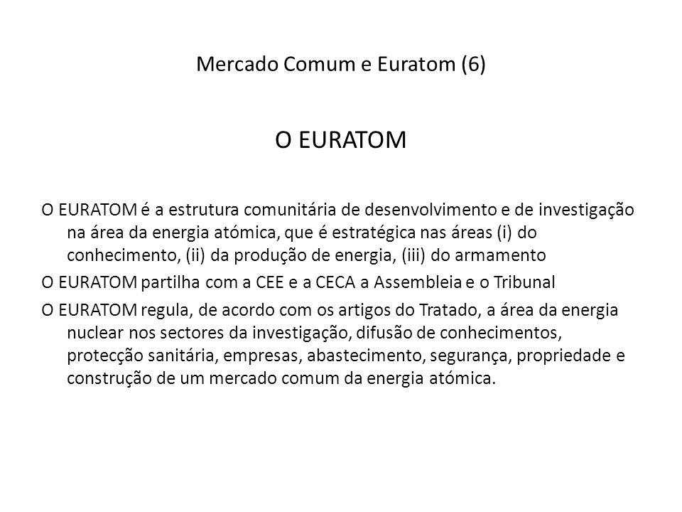 Mercado Comum e Euratom (6) O EURATOM O EURATOM é a estrutura comunitária de desenvolvimento e de investigação na área da energia atómica, que é estratégica nas áreas (i) do conhecimento, (ii) da produção de energia, (iii) do armamento O EURATOM partilha com a CEE e a CECA a Assembleia e o Tribunal O EURATOM regula, de acordo com os artigos do Tratado, a área da energia nuclear nos sectores da investigação, difusão de conhecimentos, protecção sanitária, empresas, abastecimento, segurança, propriedade e construção de um mercado comum da energia atómica.