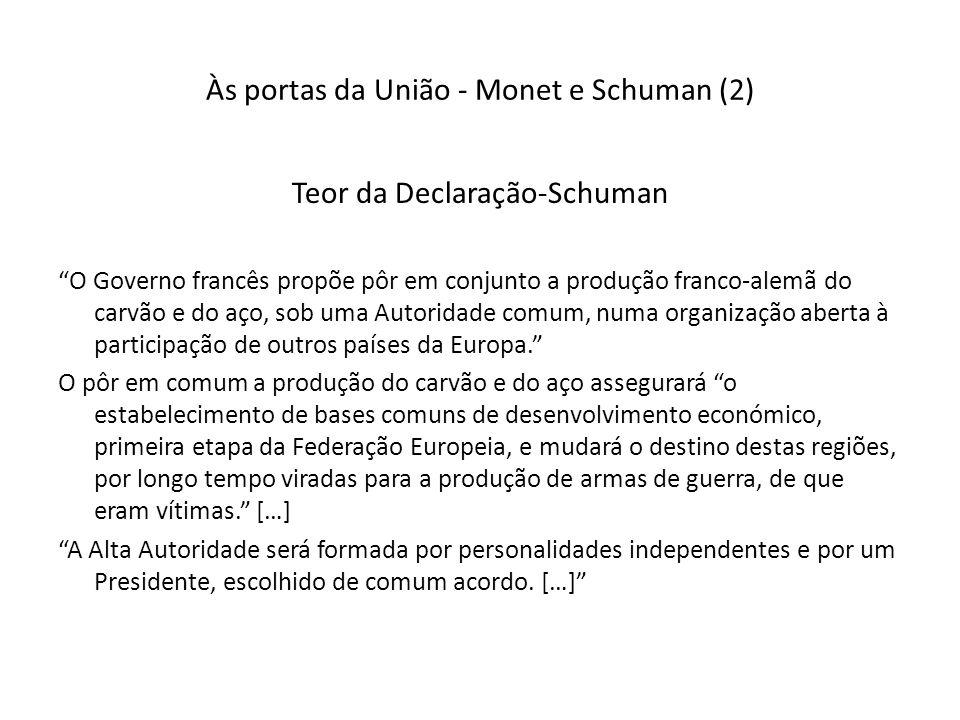Às portas da União - Monet e Schuman (2) Teor da Declaração-Schuman O Governo francês propõe pôr em conjunto a produção franco-alemã do carvão e do aço, sob uma Autoridade comum, numa organização aberta à participação de outros países da Europa.