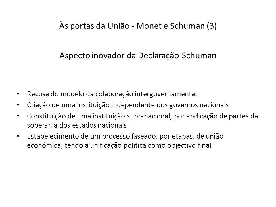 Às portas da União - Monet e Schuman (3) Aspecto inovador da Declaração-Schuman Recusa do modelo da colaboração intergovernamental Criação de uma instituição independente dos governos nacionais Constituição de uma instituição supranacional, por abdicação de partes da soberania dos estados nacionais Estabelecimento de um processo faseado, por etapas, de união económica, tendo a unificação política como objectivo final