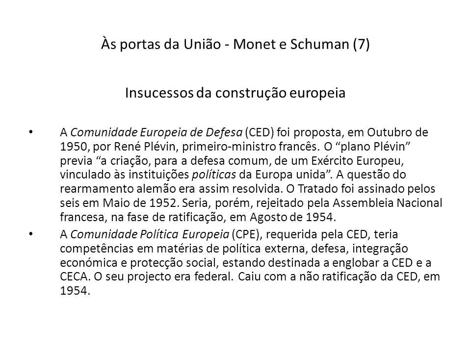 Às portas da União - Monet e Schuman (7) Insucessos da construção europeia A Comunidade Europeia de Defesa (CED) foi proposta, em Outubro de 1950, por René Plévin, primeiro-ministro francês.