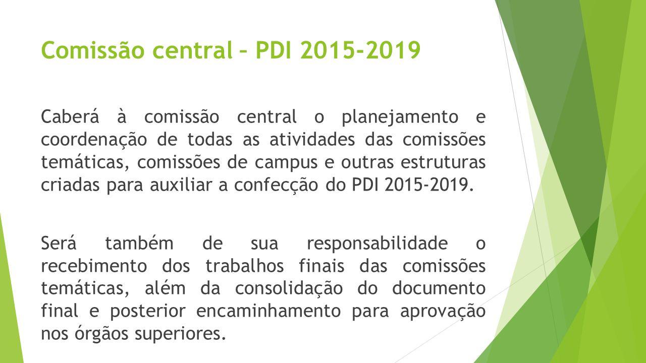 Comissão central – PDI 2015-2019 Caberá à comissão central o planejamento e coordenação de todas as atividades das comissões temáticas, comissões de c