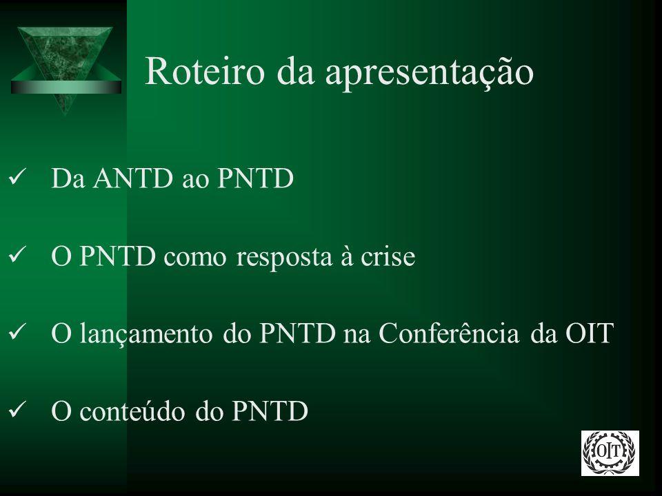 Roteiro da apresentação Da ANTD ao PNTD O PNTD como resposta à crise O lançamento do PNTD na Conferência da OIT O conteúdo do PNTD