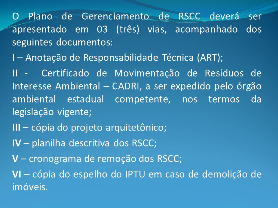 O Plano de Gerenciamento de RSCC deverá ser apresentado em 03 (três) vias, acompanhado dos seguintes documentos: I – Anotação de Responsabilidade Técn