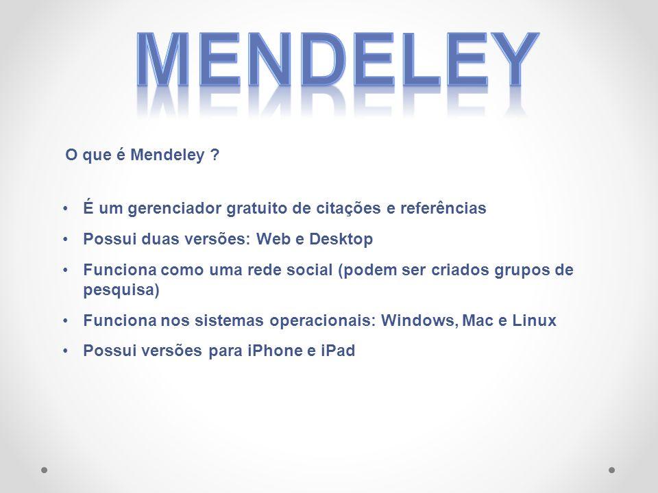 É um gerenciador gratuito de citações e referências Possui duas versões: Web e Desktop Funciona como uma rede social (podem ser criados grupos de pesquisa) Funciona nos sistemas operacionais: Windows, Mac e Linux Possui versões para iPhone e iPad O que é Mendeley