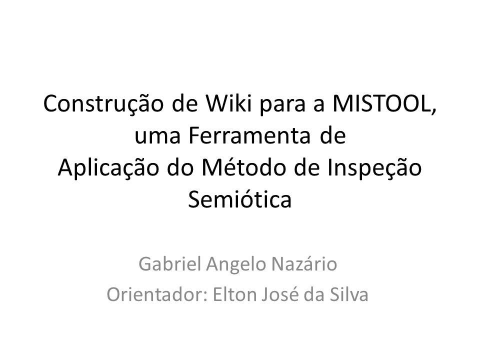 Construção de Wiki para a MISTOOL, uma Ferramenta de Aplicação do Método de Inspeção Semiótica Gabriel Angelo Nazário Orientador: Elton José da Silva