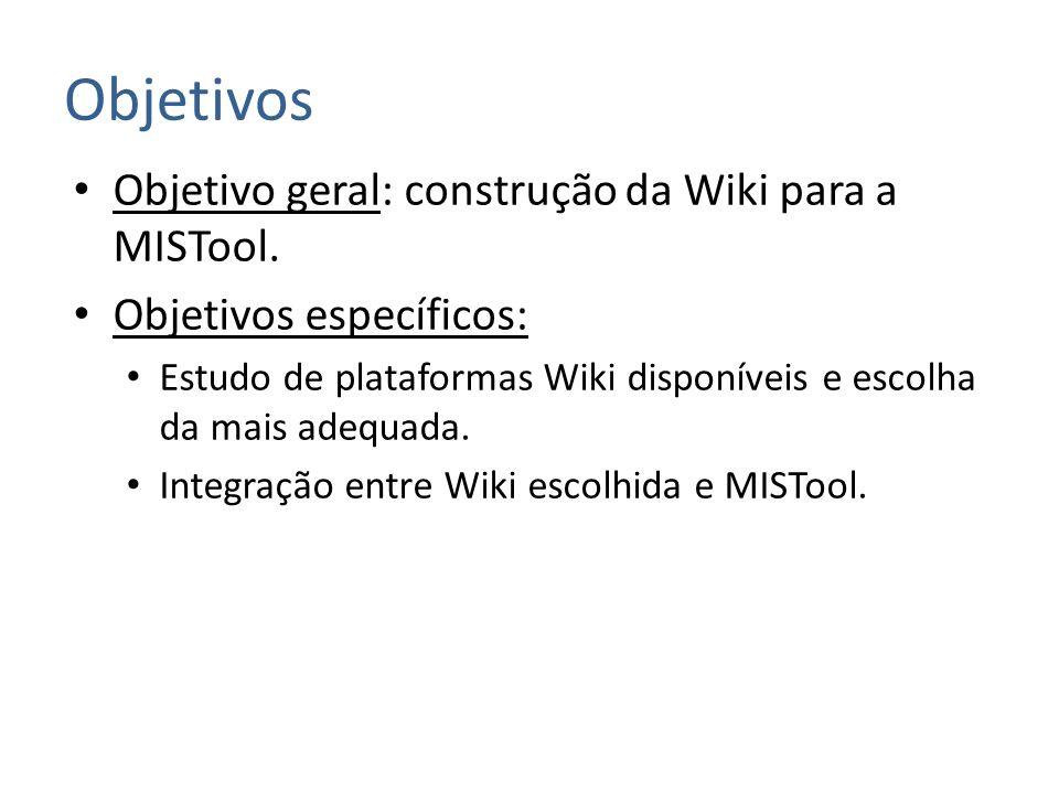 Objetivos Objetivo geral: construção da Wiki para a MISTool. Objetivos específicos: Estudo de plataformas Wiki disponíveis e escolha da mais adequada.