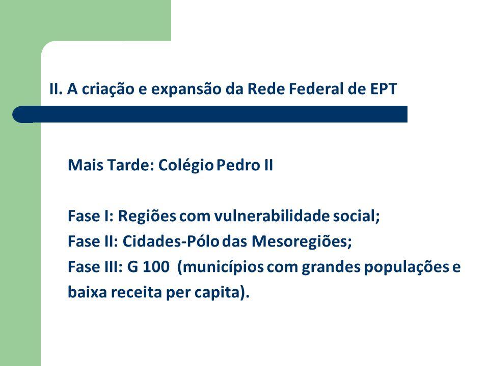 II. A criação e expansão da Rede Federal de EPT Mais Tarde: Colégio Pedro II Fase I: Regiões com vulnerabilidade social; Fase II: Cidades-Pólo das Mes