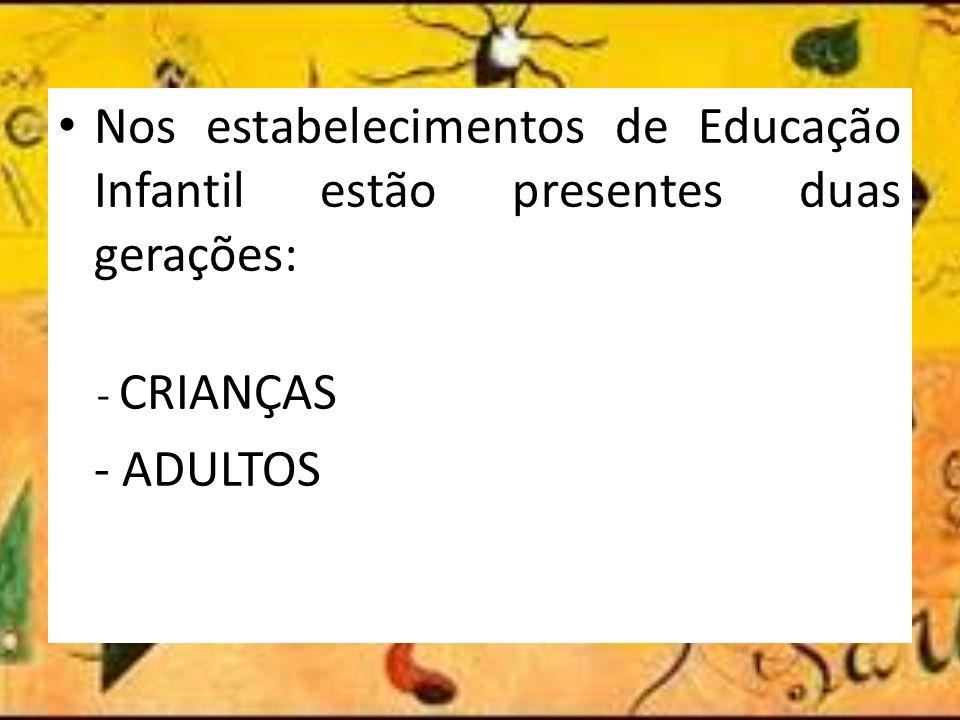 Nos estabelecimentos de Educação Infantil estão presentes duas gerações: - CRIANÇAS - ADULTOS