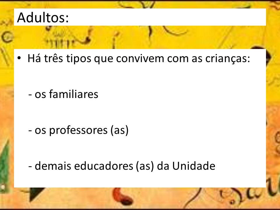Adultos: Há três tipos que convivem com as crianças: - os familiares - os professores (as) - demais educadores (as) da Unidade