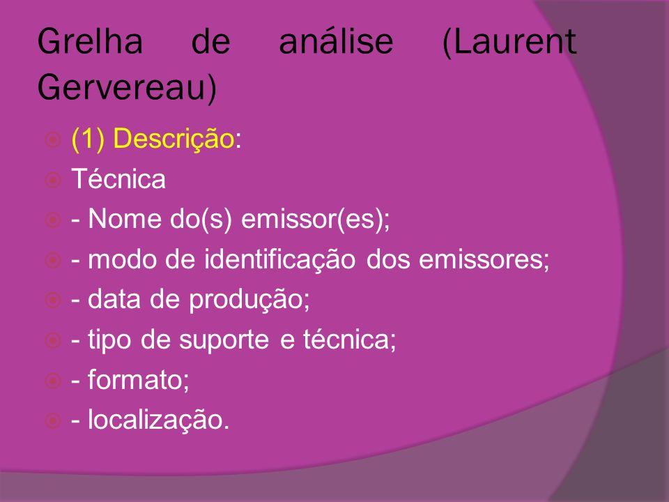 Grelha de análise (Laurent Gervereau) (1) Descrição: Técnica - Nome do(s) emissor(es); - modo de identificação dos emissores; - data de produção; - ti