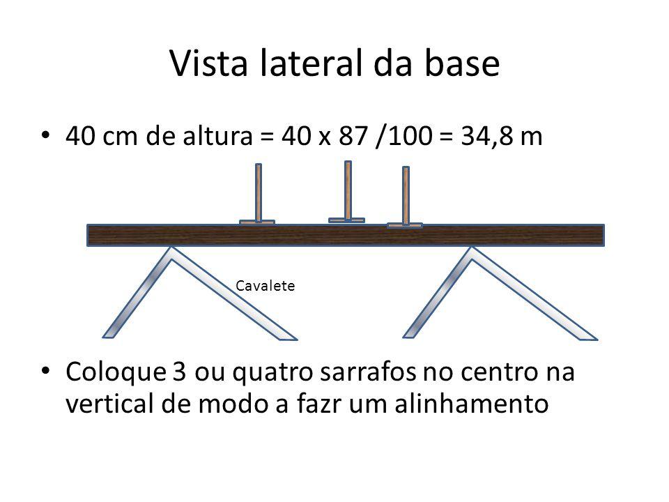 Vista lateral da base 40 cm de altura = 40 x 87 /100 = 34,8 m Coloque 3 ou quatro sarrafos no centro na vertical de modo a fazr um alinhamento Cavalet