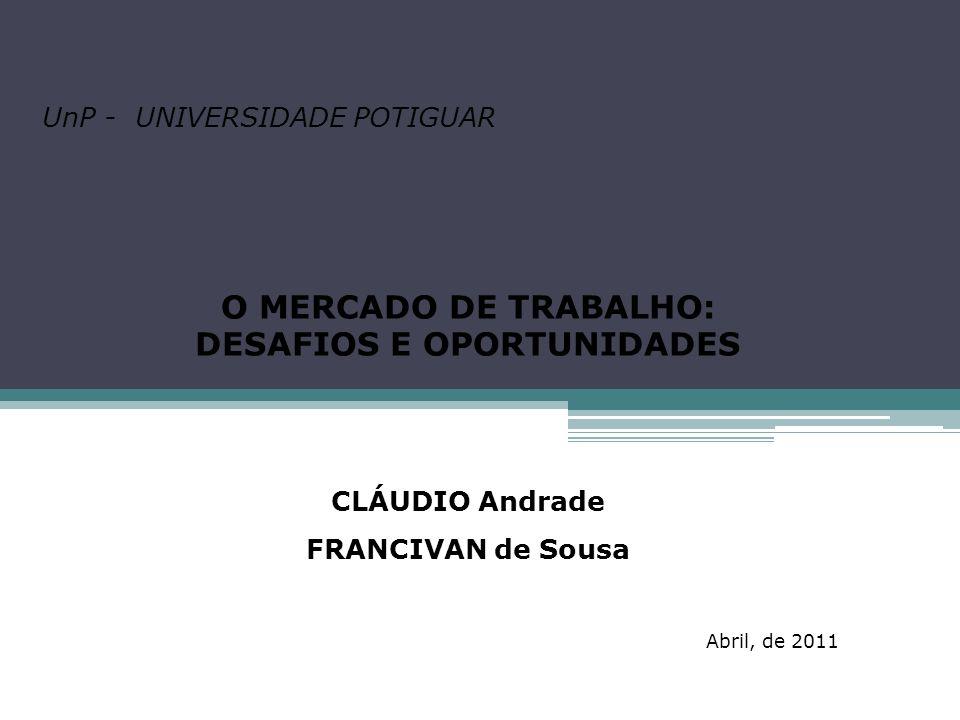UnP - UNIVERSIDADE POTIGUAR O MERCADO DE TRABALHO: DESAFIOS E OPORTUNIDADES CLÁUDIO Andrade FRANCIVAN de Sousa Abril, de 2011
