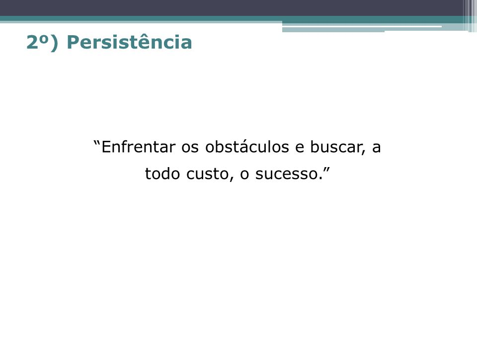 Enfrentar os obstáculos e buscar, a todo custo, o sucesso. 2º) Persistência