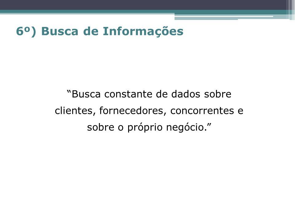 Busca constante de dados sobre clientes, fornecedores, concorrentes e sobre o próprio negócio. 6º) Busca de Informações