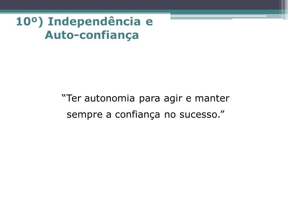Ter autonomia para agir e manter sempre a confiança no sucesso. 10º) Independência e Auto-confiança