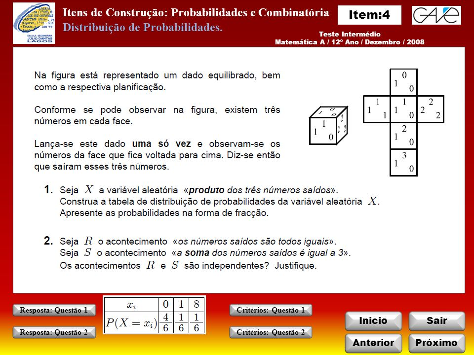 Itens de Construção: Probabilidades e Combinatória InicioSair Teste Intermédio Matemática A / 12º Ano / Dezembro / 2008 AnteriorPróximo Critérios: Questão 1 Critérios: Questão 2 Resposta: Questão 1 Resposta: Questão 2 Distribuição de Probabilidades.