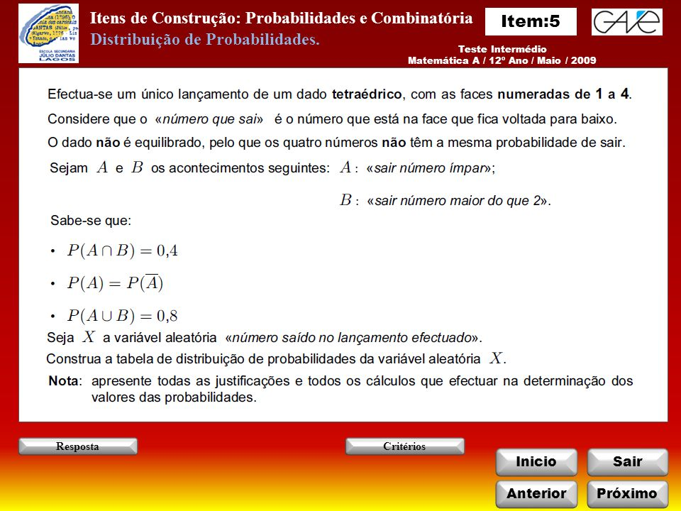 Itens de Construção: Probabilidades e Combinatória InicioSair AnteriorPróximo RespostaCritérios Teste Intermédio Matemática A / 12º Ano / Maio / 2009 Distribuição de Probabilidades.