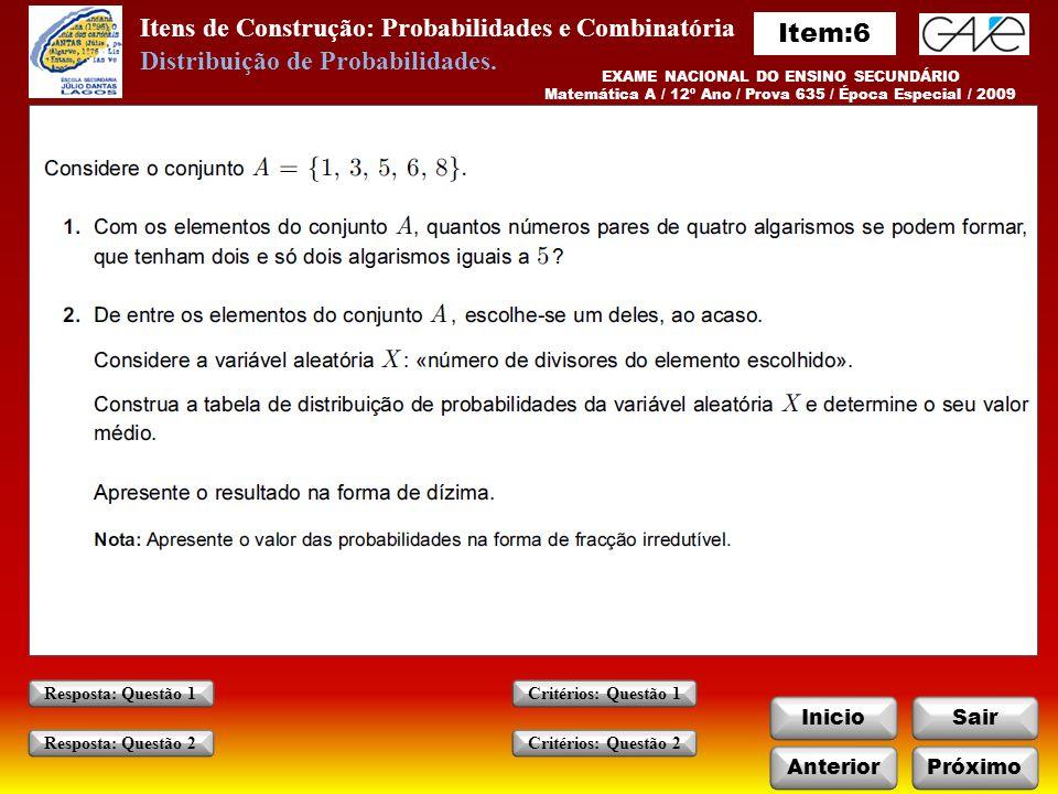 Itens de Construção: Probabilidades e Combinatória InicioSair AnteriorPróximo Critérios: Questão 1 Critérios: Questão 2 Resposta: Questão 1 Resposta: Questão 2 EXAME NACIONAL DO ENSINO SECUNDÁRIO Matemática A / 12º Ano / Prova 635 / Época Especial / 2009 Distribuição de Probabilidades.