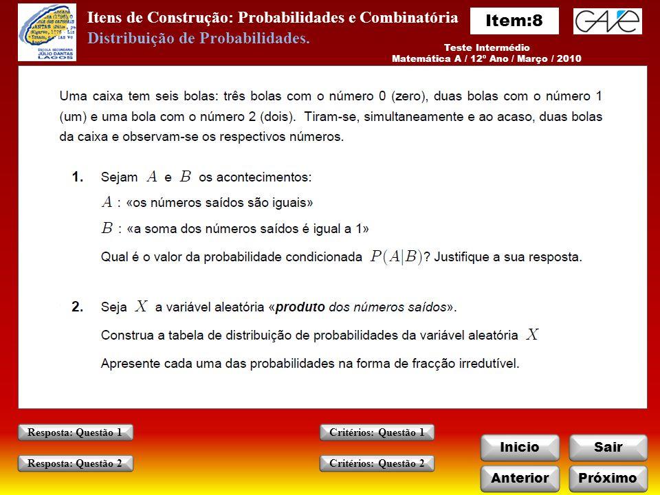Itens de Construção: Probabilidades e Combinatória InicioSair AnteriorPróximo Critérios: Questão 1 Critérios: Questão 2 Resposta: Questão 1 Resposta: Questão 2 Teste Intermédio Matemática A / 12º Ano / Março / 2010 Distribuição de Probabilidades.