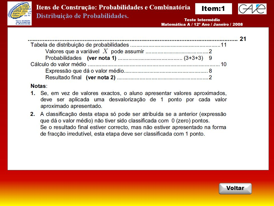 Itens de Construção: Probabilidades e Combinatória InicioSair AnteriorPróximo Critérios: Questão 1 Critérios: Questão 2 Resposta: Questão 1 Resposta: Questão 2 EXAME NACIONAL DO ENSINO SECUNDÁRIO Matemática A / 12º Ano / Prova 635 / 2ª Fase / 2010 Distribuição de Probabilidades.