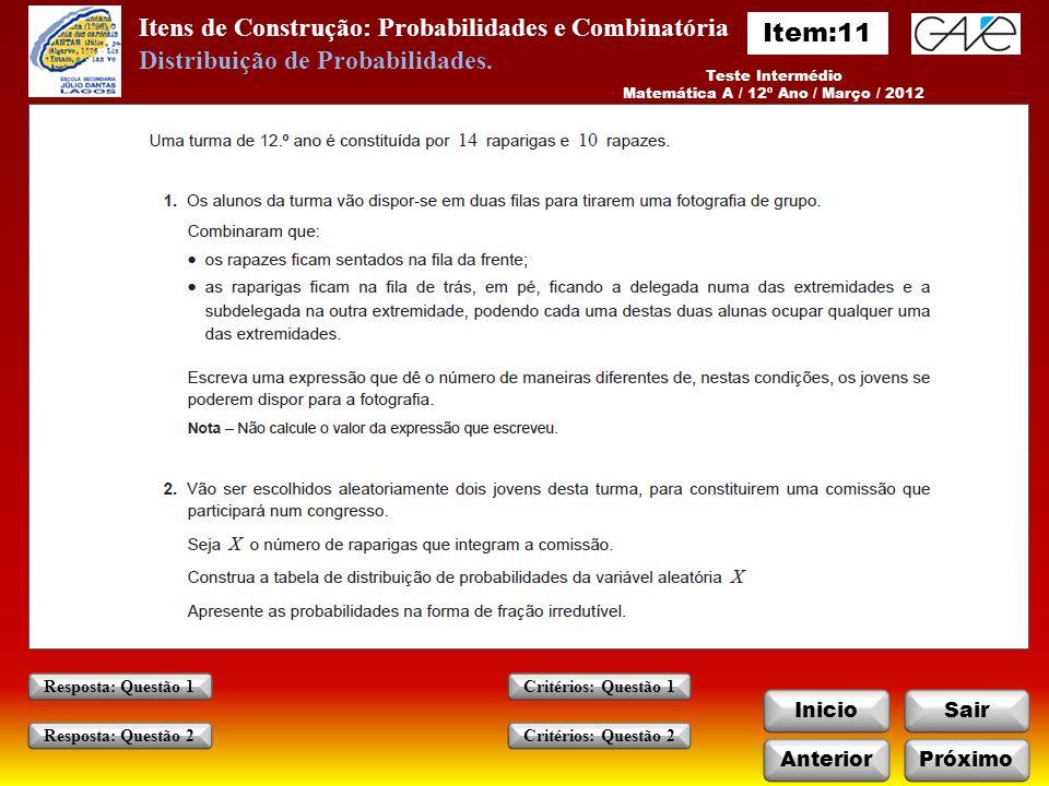 Itens de Construção: Probabilidades e Combinatória InicioSair AnteriorPróximo Critérios: Questão 1 Critérios: Questão 2 Resposta: Questão 1 Resposta: Questão 2 Teste Intermédio Matemática A / 12º Ano / Março / 2012 Distribuição de Probabilidades.