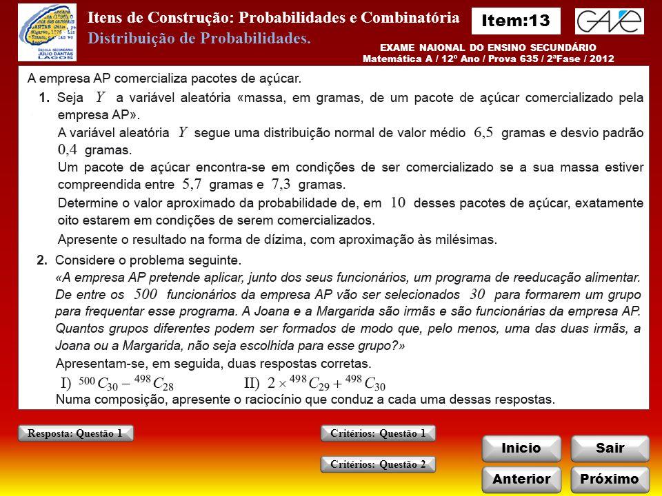 Itens de Construção: Probabilidades e Combinatória InicioSair AnteriorPróximo Critérios: Questão 1 Critérios: Questão 2 Resposta: Questão 1 EXAME NAIONAL DO ENSINO SECUNDÁRIO Matemática A / 12º Ano / Prova 635 / 2ªFase / 2012 Distribuição de Probabilidades.