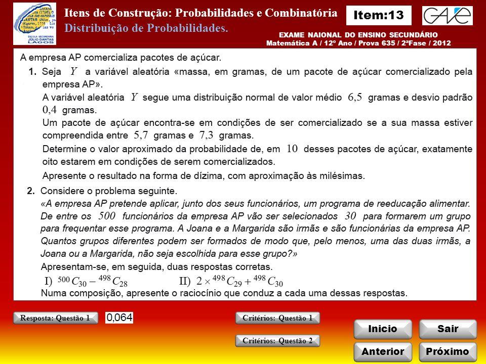 Itens de Construção: Probabilidades e Combinatória InicioSair EXAME NAIONAL DO ENSINO SECUNDÁRIO Matemática A / 12º Ano / Prova 635 / 2ªFase / 2012 AnteriorPróximo Critérios: Questão 1 Critérios: Questão 2 Resposta: Questão 1 Distribuição de Probabilidades.