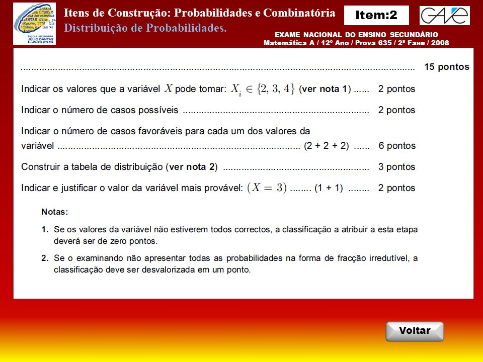 Itens de Construção: Probabilidades e Combinatória Critérios InicioSair AnteriorPróximo EXAME NACIONAL DO ENSINO SECUNDÁRIO Matemática A / 12º Ano / Prova 635 / 1ª Fase / 2012 Distribuição de Probabilidades.