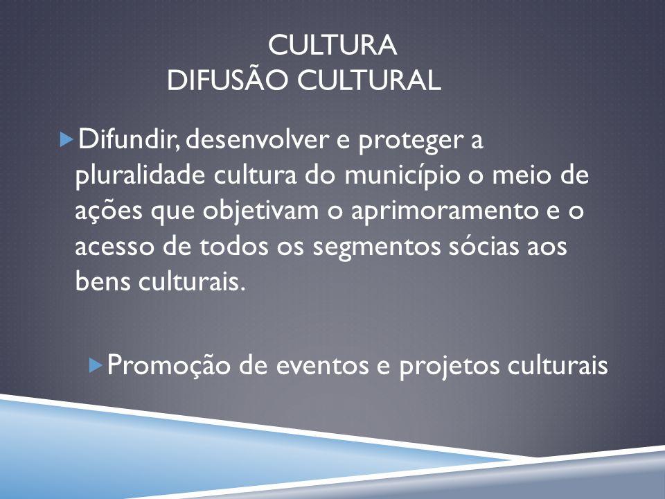 CULTURA DIFUSÃO CULTURAL Difundir, desenvolver e proteger a pluralidade cultura do município o meio de ações que objetivam o aprimoramento e o acesso