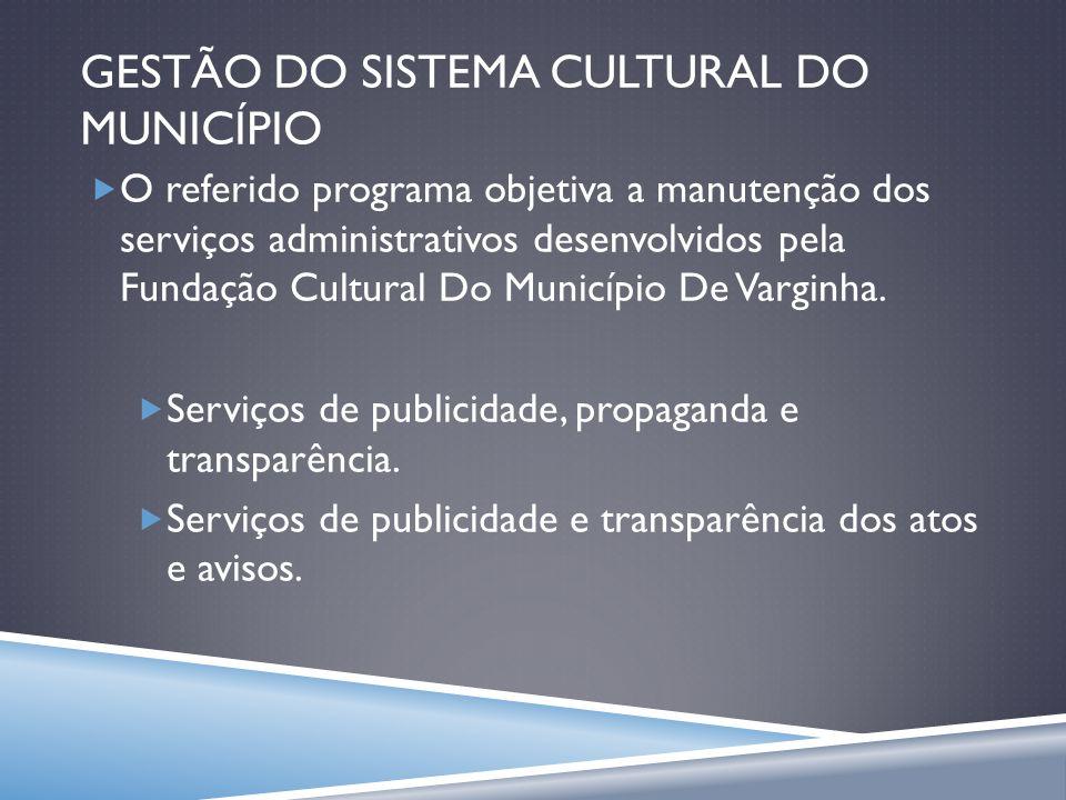 GESTÃO DO SISTEMA CULTURAL DO MUNICÍPIO O referido programa objetiva a manutenção dos serviços administrativos desenvolvidos pela Fundação Cultural Do