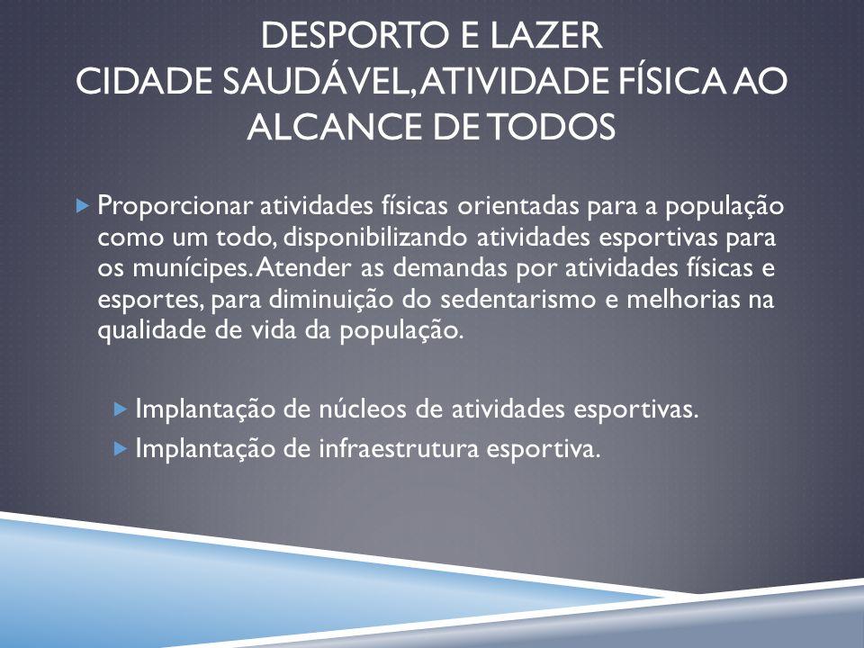 DESPORTO E LAZER CIDADE SAUDÁVEL, ATIVIDADE FÍSICA AO ALCANCE DE TODOS Proporcionar atividades físicas orientadas para a população como um todo, dispo