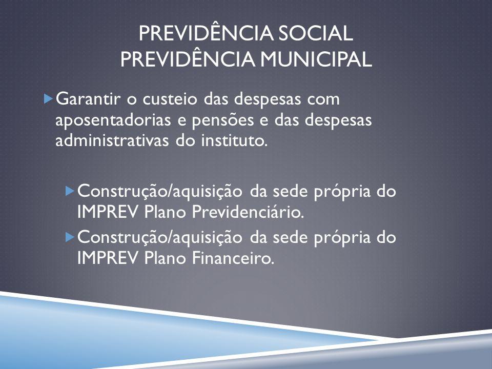 PREVIDÊNCIA SOCIAL PREVIDÊNCIA MUNICIPAL Garantir o custeio das despesas com aposentadorias e pensões e das despesas administrativas do instituto. Con