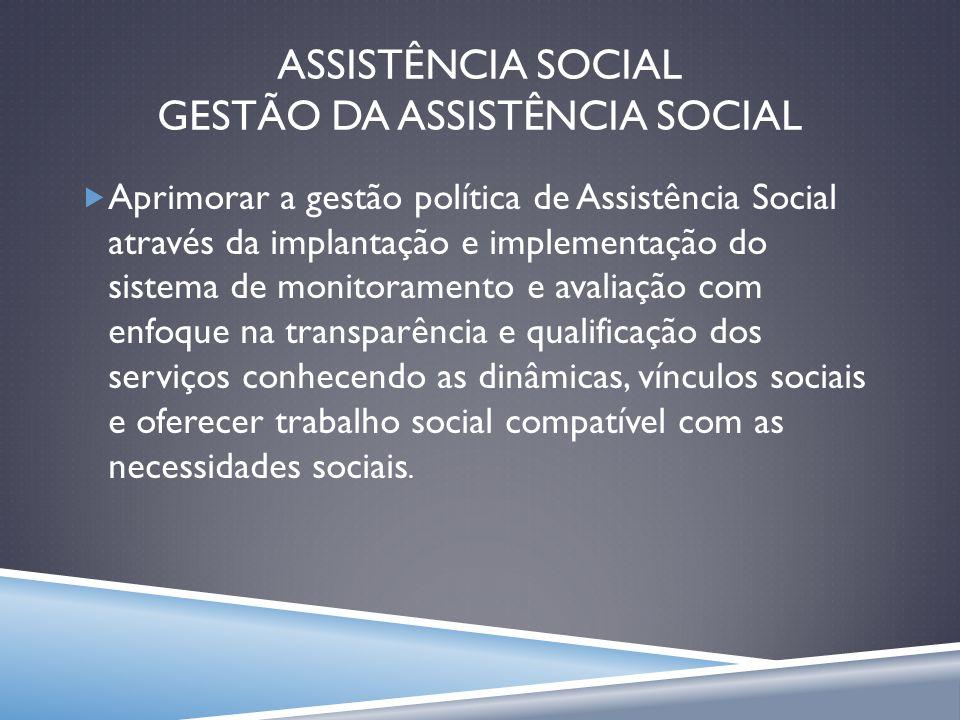 ASSISTÊNCIA SOCIAL GESTÃO DA ASSISTÊNCIA SOCIAL Aprimorar a gestão política de Assistência Social através da implantação e implementação do sistema de