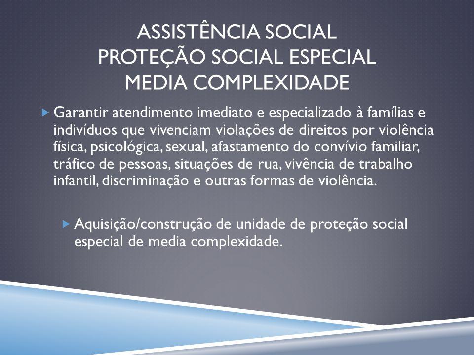 ASSISTÊNCIA SOCIAL PROTEÇÃO SOCIAL ESPECIAL MEDIA COMPLEXIDADE Garantir atendimento imediato e especializado à famílias e indivíduos que vivenciam vio