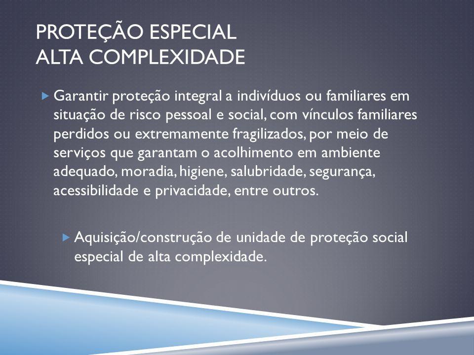 PROTEÇÃO ESPECIAL ALTA COMPLEXIDADE Garantir proteção integral a indivíduos ou familiares em situação de risco pessoal e social, com vínculos familiar